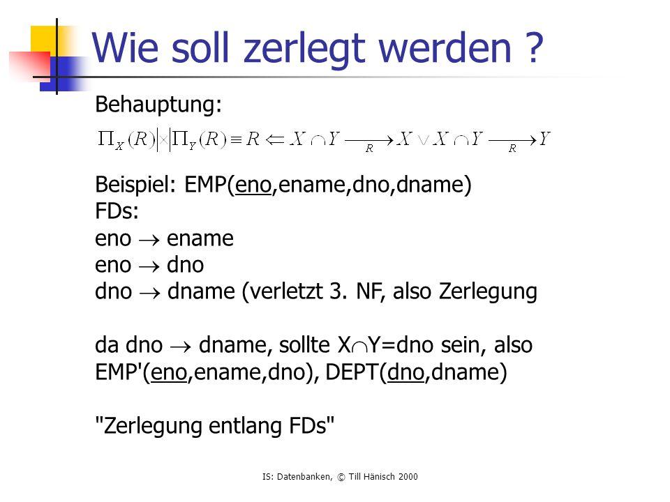 IS: Datenbanken, © Till Hänisch 2000 Wie soll zerlegt werden .