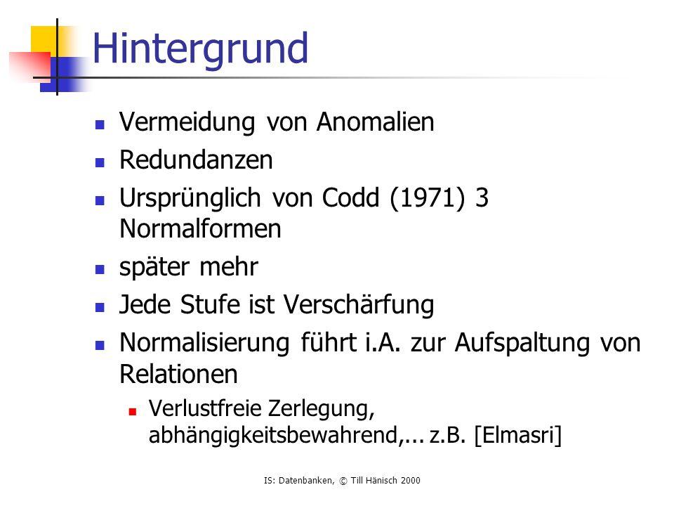 IS: Datenbanken, © Till Hänisch 2000 Hintergrund Vermeidung von Anomalien Redundanzen Ursprünglich von Codd (1971) 3 Normalformen später mehr Jede Stufe ist Verschärfung Normalisierung führt i.A.