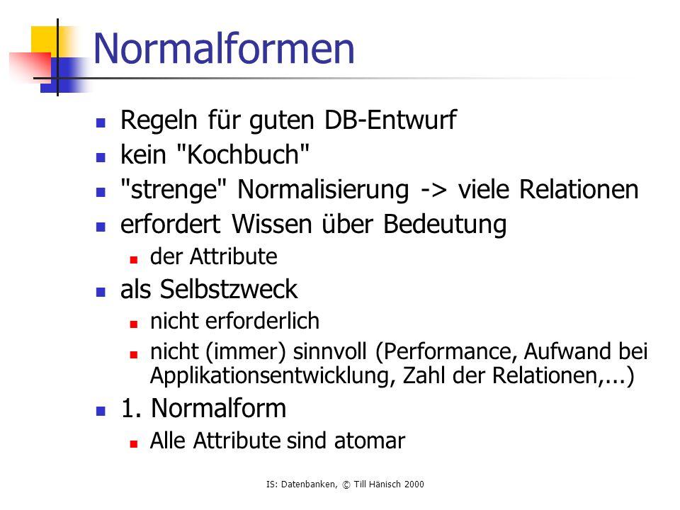 IS: Datenbanken, © Till Hänisch 2000 Normalformen Regeln für guten DB-Entwurf kein Kochbuch strenge Normalisierung -> viele Relationen erfordert Wissen über Bedeutung der Attribute als Selbstzweck nicht erforderlich nicht (immer) sinnvoll (Performance, Aufwand bei Applikationsentwicklung, Zahl der Relationen,...) 1.