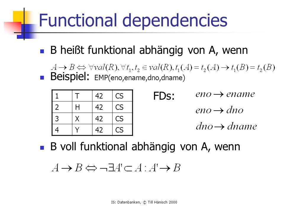 IS: Datenbanken, © Till Hänisch 2000 Functional dependencies B heißt funktional abhängig von A, wenn Beispiel: EMP(eno,ename,dno,dname) FDs: B voll funktional abhängig von A, wenn 1T42CS 2H42CS 3X42CS 4Y42CS