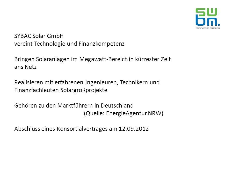 SYBAC Solar GmbH vereint Technologie und Finanzkompetenz Bringen Solaranlagen im Megawatt-Bereich in kürzester Zeit ans Netz Realisieren mit erfahrenen Ingenieuren, Technikern und Finanzfachleuten Solargroßprojekte Gehören zu den Marktführern in Deutschland (Quelle: EnergieAgentur.NRW) Abschluss eines Konsortialvertrages am 12.09.2012