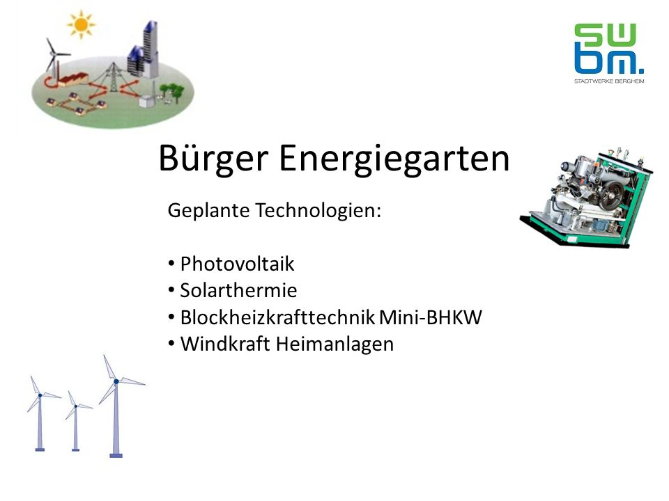 Bürger Energiegarten Geplante Technologien: Photovoltaik Solarthermie Blockheizkrafttechnik Mini-BHKW Windkraft Heimanlagen