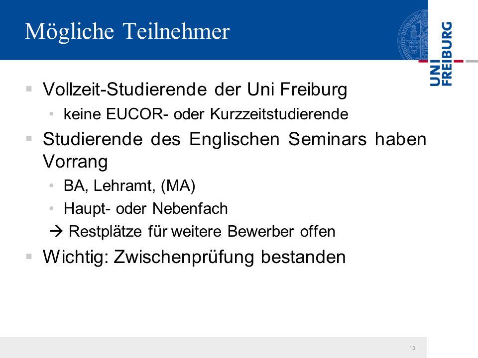 13 Mögliche Teilnehmer  Vollzeit-Studierende der Uni Freiburg keine EUCOR- oder Kurzzeitstudierende  Studierende des Englischen Seminars haben Vorrang BA, Lehramt, (MA) Haupt- oder Nebenfach  Restplätze für weitere Bewerber offen  Wichtig: Zwischenprüfung bestanden