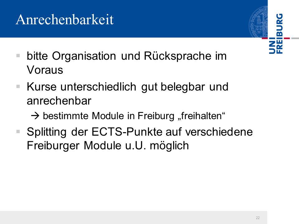 """22 Anrechenbarkeit  bitte Organisation und Rücksprache im Voraus  Kurse unterschiedlich gut belegbar und anrechenbar  bestimmte Module in Freiburg """"freihalten  Splitting der ECTS-Punkte auf verschiedene Freiburger Module u.U."""