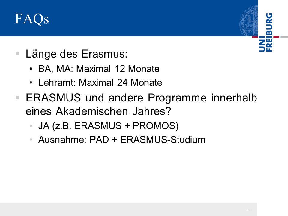 25 FAQs  Länge des Erasmus: BA, MA: Maximal 12 Monate Lehramt: Maximal 24 Monate  ERASMUS und andere Programme innerhalb eines Akademischen Jahres.