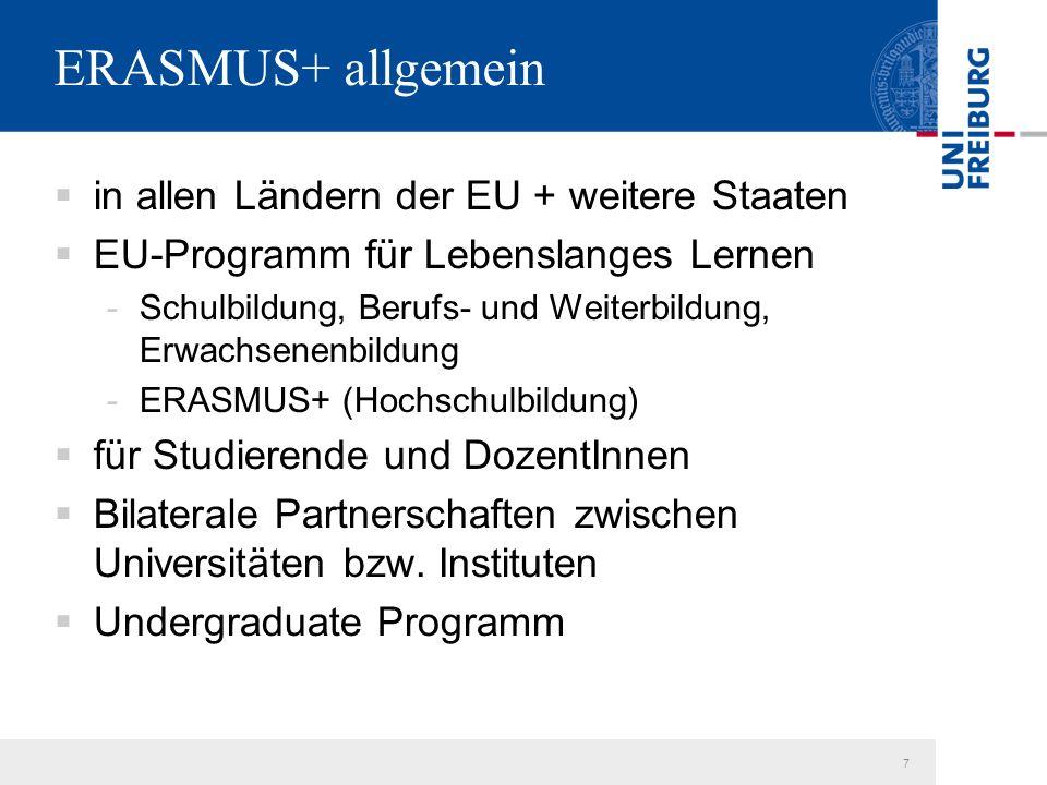 7 ERASMUS+ allgemein  in allen Ländern der EU + weitere Staaten  EU-Programm für Lebenslanges Lernen -Schulbildung, Berufs- und Weiterbildung, Erwachsenenbildung -ERASMUS+ (Hochschulbildung)  für Studierende und DozentInnen  Bilaterale Partnerschaften zwischen Universitäten bzw.