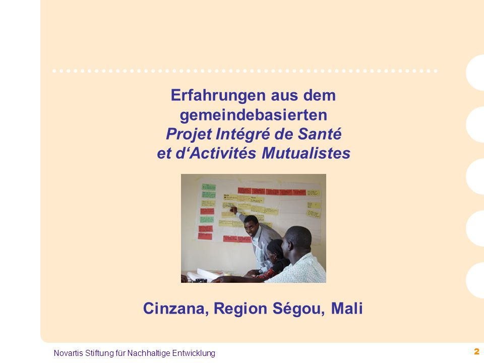 2 Novartis Stiftung für Nachhaltige Entwicklung Erfahrungen aus dem gemeindebasierten Projet Intégré de Santé et d'Activités Mutualistes Cinzana, Region Ségou, Mali