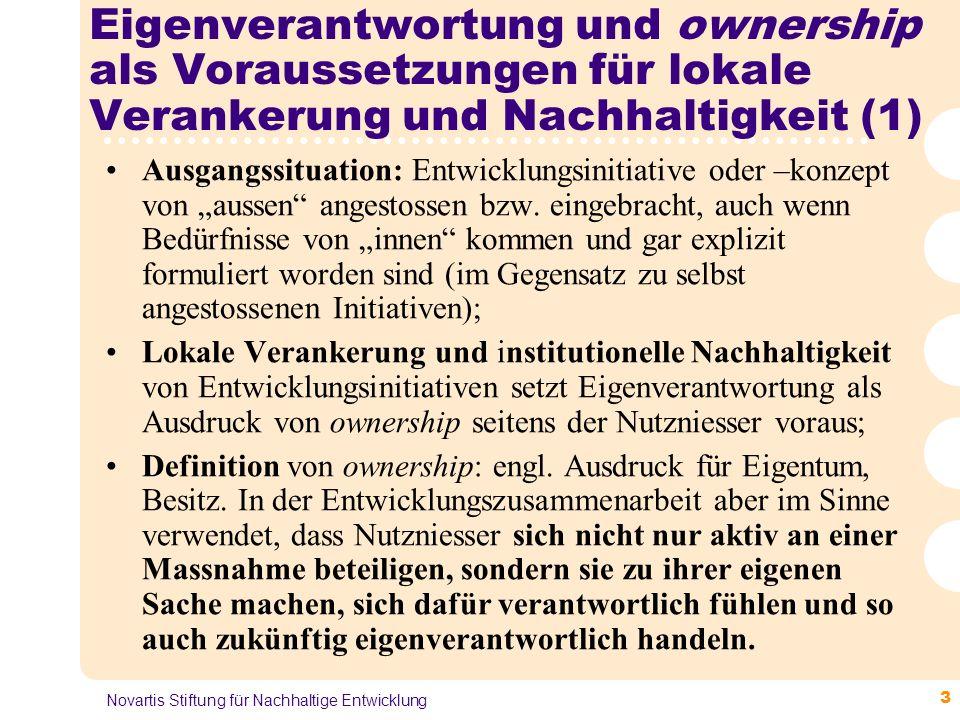 4 Novartis Stiftung für Nachhaltige Entwicklung Eigenverantwortung und ownership als Voraussetzungen für lokale Verankerung und Nachhaltigkeit (2) Beeinflussende Vor- und Rahmenbedingungen: Empowerment (Ermächtigung) der Nutzniesser, z.B.