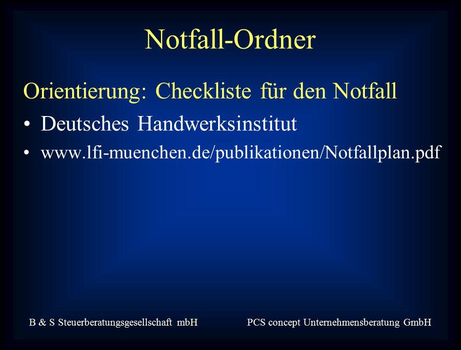 B & S Steuerberatungsgesellschaft mbH PCS concept Unternehmensberatung GmbH Orientierung: Checkliste für den Notfall Deutsches Handwerksinstitut www.lfi-muenchen.de/publikationen/Notfallplan.pdf Notfall-Ordner