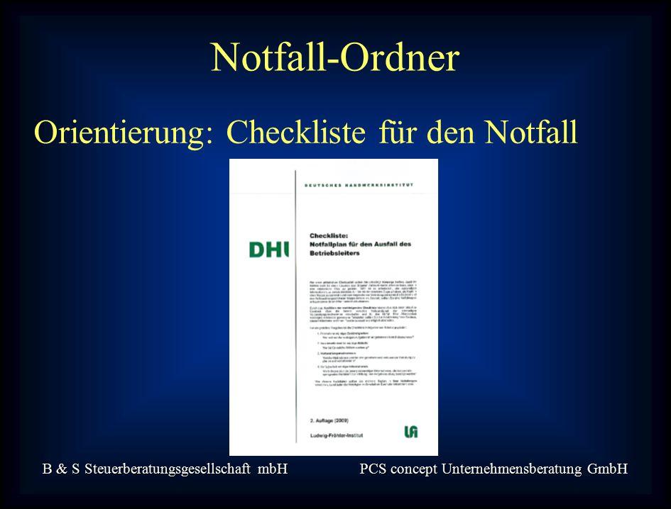 B & S Steuerberatungsgesellschaft mbH PCS concept Unternehmensberatung GmbH Orientierung: Checkliste für den Notfall Notfall-Ordner