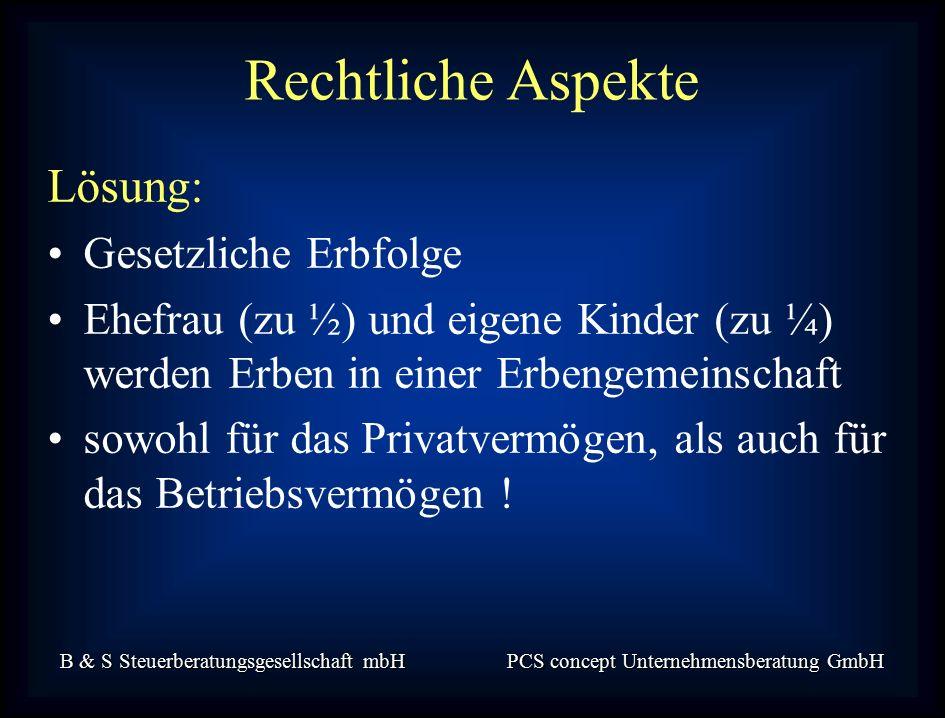 B & S Steuerberatungsgesellschaft mbH PCS concept Unternehmensberatung GmbH Lösung: Gesetzliche Erbfolge Ehefrau (zu ½) und eigene Kinder (zu ¼) werden Erben in einer Erbengemeinschaft sowohl für das Privatvermögen, als auch für das Betriebsvermögen .