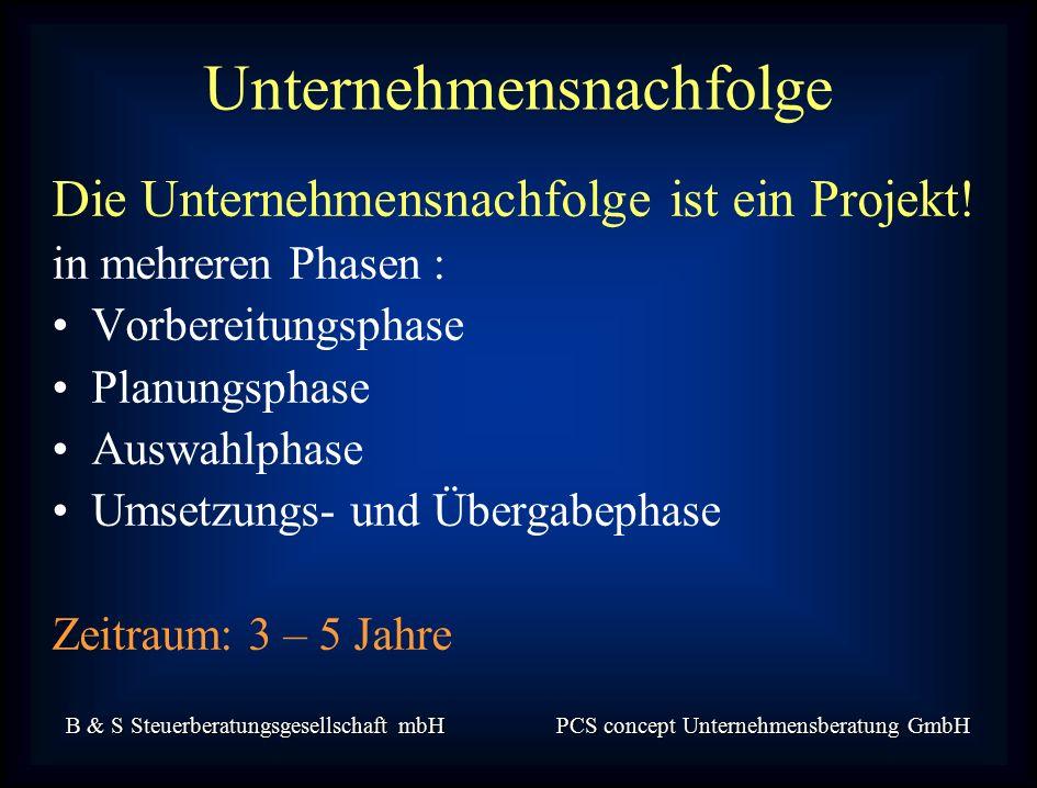 B & S Steuerberatungsgesellschaft mbH PCS concept Unternehmensberatung GmbH Unternehmensnachfolge Die Unternehmensnachfolge ist ein Projekt.