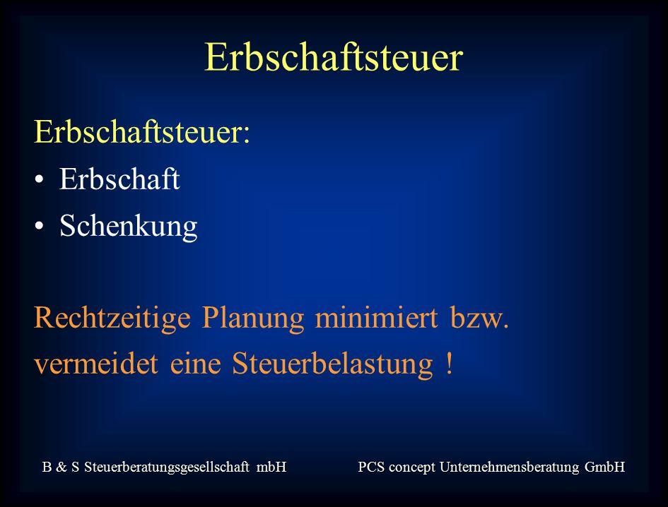 B & S Steuerberatungsgesellschaft mbH PCS concept Unternehmensberatung GmbH Erbschaftsteuer: Erbschaft Schenkung Rechtzeitige Planung minimiert bzw.