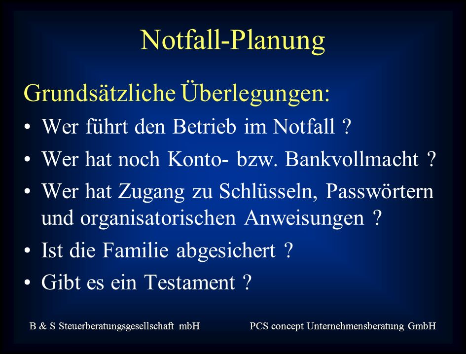 B & S Steuerberatungsgesellschaft mbH PCS concept Unternehmensberatung GmbH Grundsätzliche Überlegungen: Wer führt den Betrieb im Notfall .