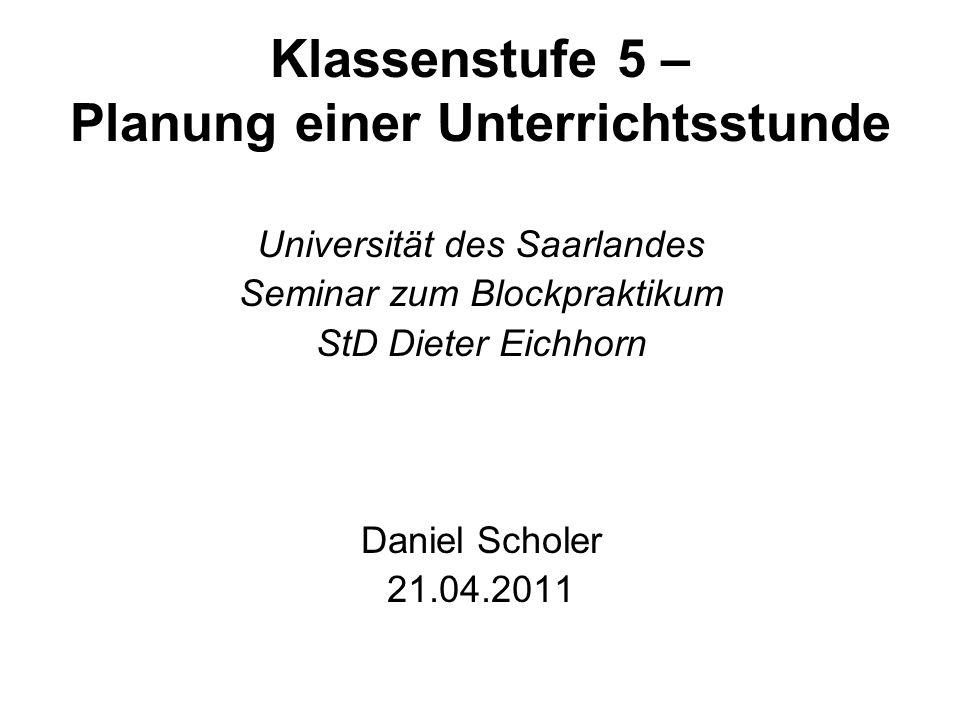 Klassenstufe 5 – Planung einer Unterrichtsstunde Universität des Saarlandes Seminar zum Blockpraktikum StD Dieter Eichhorn Daniel Scholer 21.04.2011