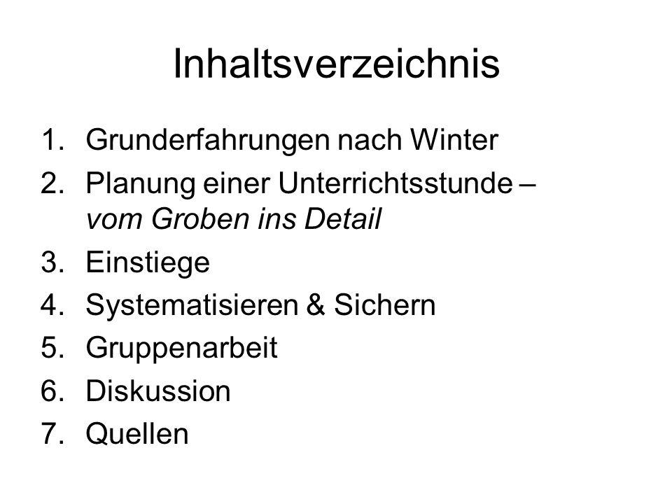 Inhaltsverzeichnis 1.Grunderfahrungen nach Winter 2.Planung einer Unterrichtsstunde – vom Groben ins Detail 3.Einstiege 4.Systematisieren & Sichern 5.Gruppenarbeit 6.Diskussion 7.Quellen