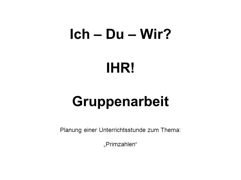 """Ich – Du – Wir IHR! Gruppenarbeit Planung einer Unterrichtsstunde zum Thema: """"Primzahlen"""