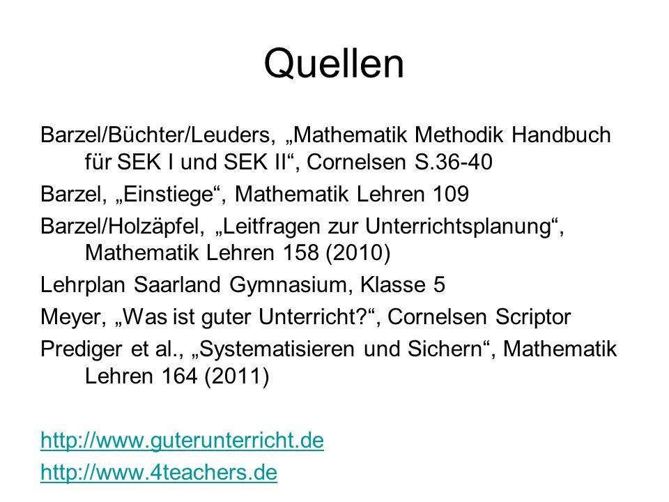 """Quellen Barzel/Büchter/Leuders, """"Mathematik Methodik Handbuch für SEK I und SEK II , Cornelsen S.36-40 Barzel, """"Einstiege , Mathematik Lehren 109 Barzel/Holzäpfel, """"Leitfragen zur Unterrichtsplanung , Mathematik Lehren 158 (2010) Lehrplan Saarland Gymnasium, Klasse 5 Meyer, """"Was ist guter Unterricht , Cornelsen Scriptor Prediger et al., """"Systematisieren und Sichern , Mathematik Lehren 164 (2011) http://www.guterunterricht.de http://www.4teachers.de"""