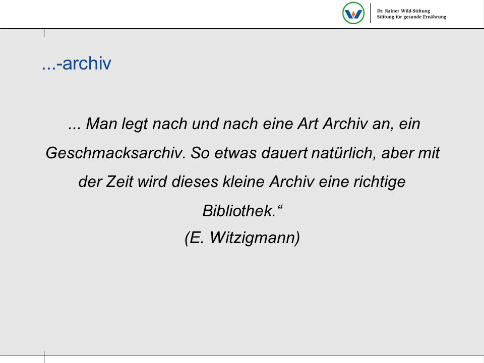 ...-archiv... Man legt nach und nach eine Art Archiv an, ein Geschmacksarchiv. So etwas dauert natürlich, aber mit der Zeit wird dieses kleine Archiv