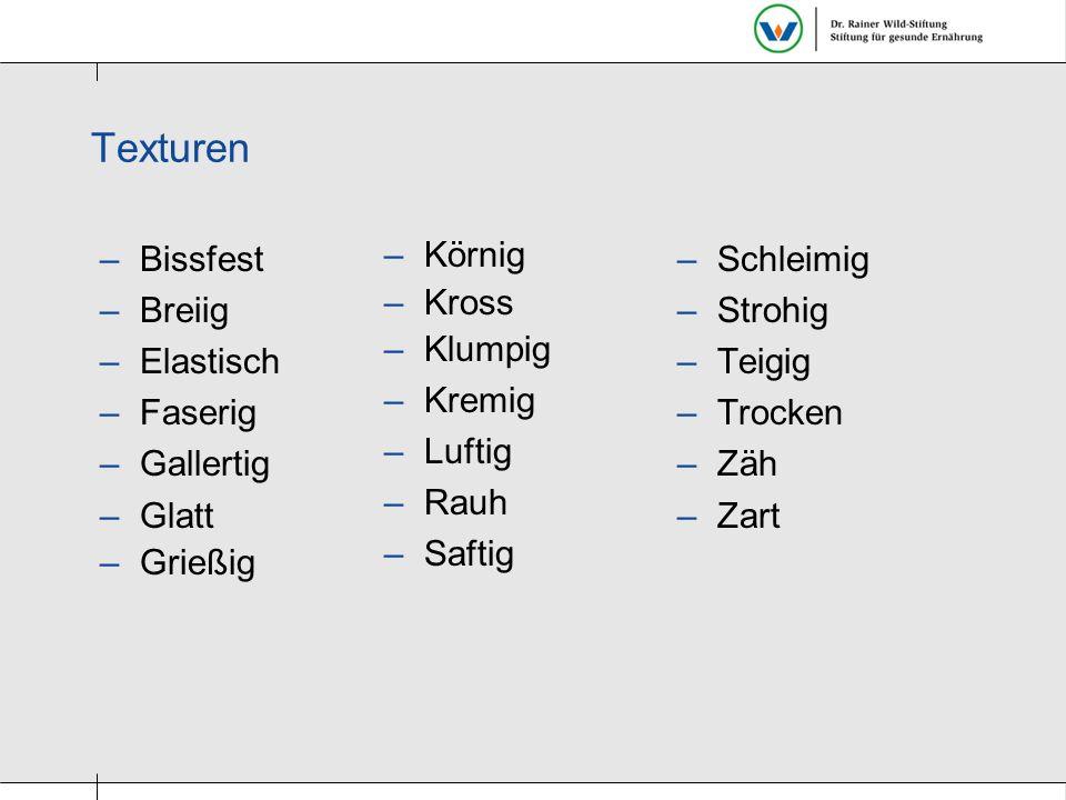 –Bissfest –Breiig –Elastisch –Faserig –Gallertig –Glatt –Grießig –Schleimig –Strohig –Teigig –Trocken –Zäh –Zart –Körnig –Kross –Klumpig –Kremig –Luft