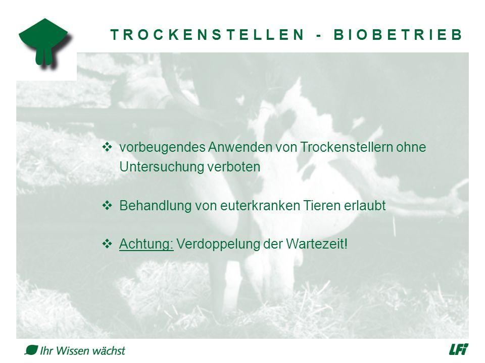 T R O C K E N S T E L L E N - B I O B E T R I E B  vorbeugendes Anwenden von Trockenstellern ohne Untersuchung verboten  Behandlung von euterkranken Tieren erlaubt  Achtung: Verdoppelung der Wartezeit!