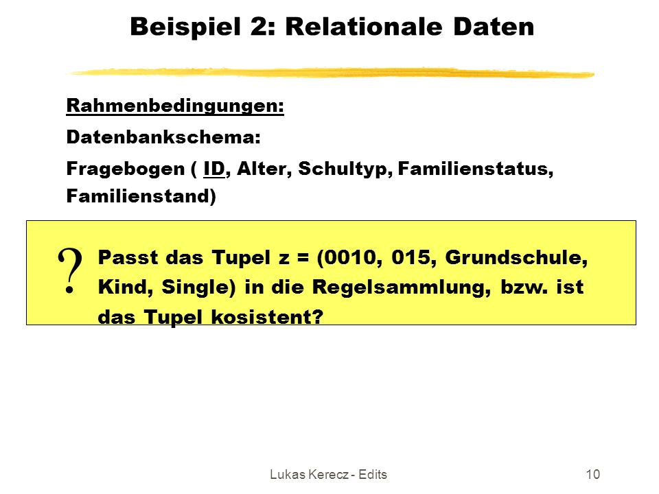 Lukas Kerecz - Edits10 Beispiel 2: Relationale Daten Rahmenbedingungen: Datenbankschema: Fragebogen ( ID, Alter, Schultyp, Familienstatus, Familiensta