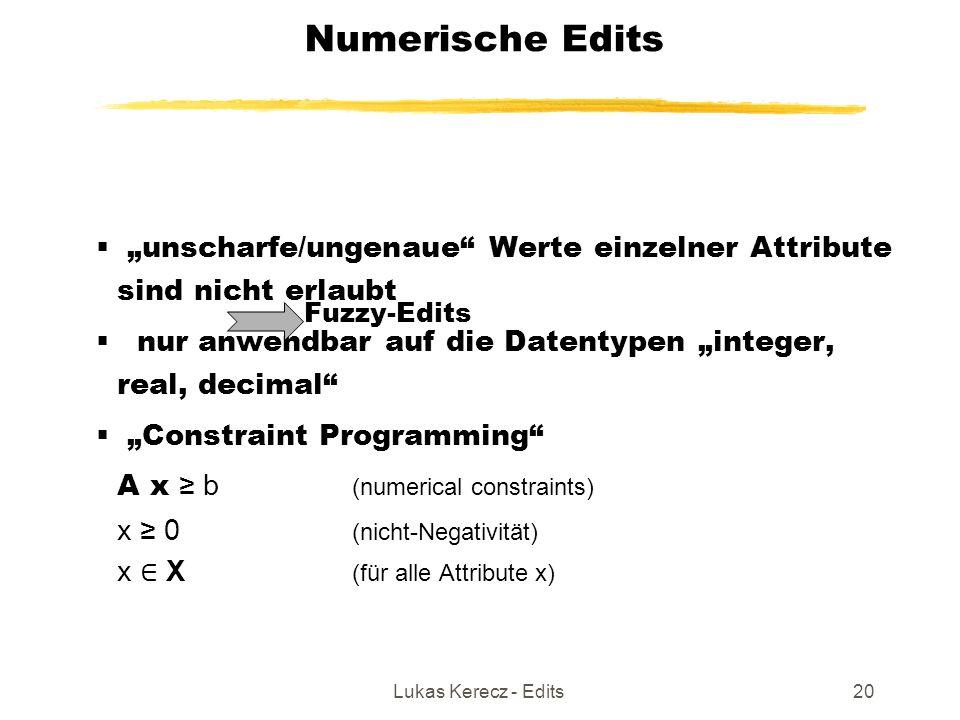 """Lukas Kerecz - Edits20 Numerische Edits  """"unscharfe/ungenaue Werte einzelner Attribute sind nicht erlaubt  nur anwendbar auf die Datentypen """"integer, real, decimal  """"Constraint Programming A x ≥ b (numerical constraints) x ≥ 0 (nicht-Negativität) x ∈ X (für alle Attribute x) Fuzzy-Edits"""