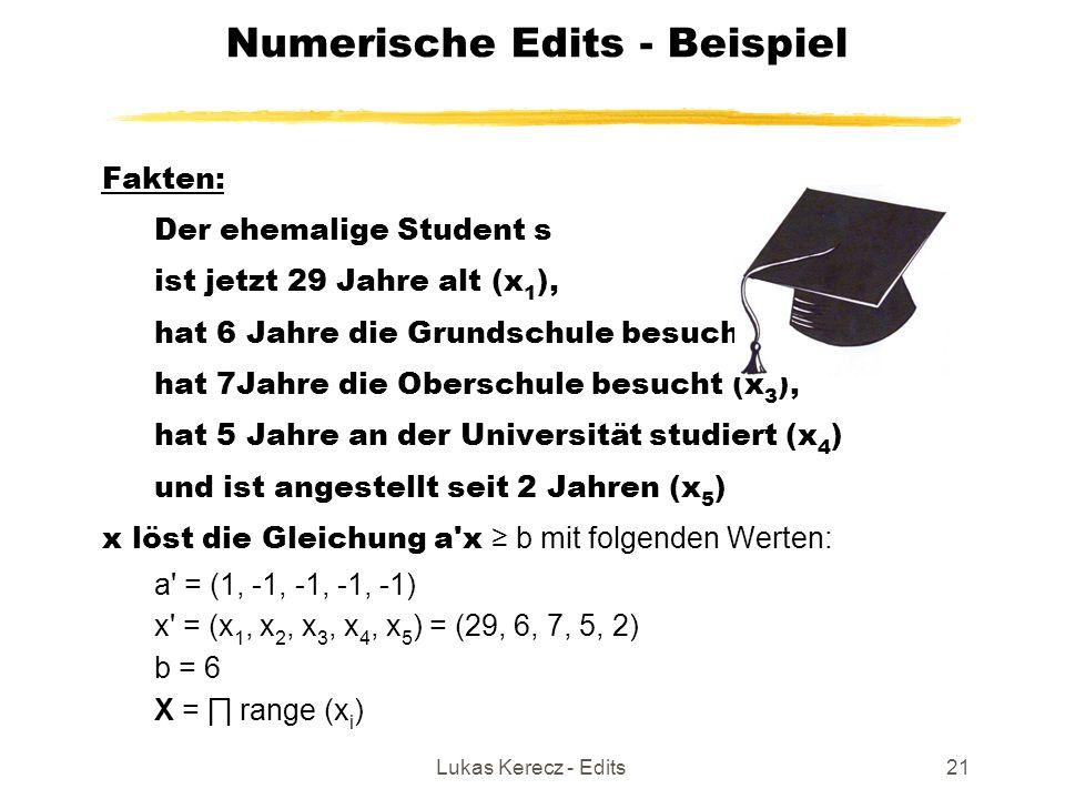 Lukas Kerecz - Edits21 Numerische Edits - Beispiel Fakten: Der ehemalige Student s ist jetzt 29 Jahre alt (x 1 ), hat 6 Jahre die Grundschule besucht (x 2 ), hat 7Jahre die Oberschule besucht (x 3 ), hat 5 Jahre an der Universität studiert (x 4 )  und ist angestellt seit 2 Jahren (x 5 )  x löst die Gleichung a x ≥ b mit folgenden Werten: a = (1, -1, -1, -1, -1) x = (x 1, x 2, x 3, x 4, x 5 ) = (29, 6, 7, 5, 2) b = 6 X = ∏ range (x i )