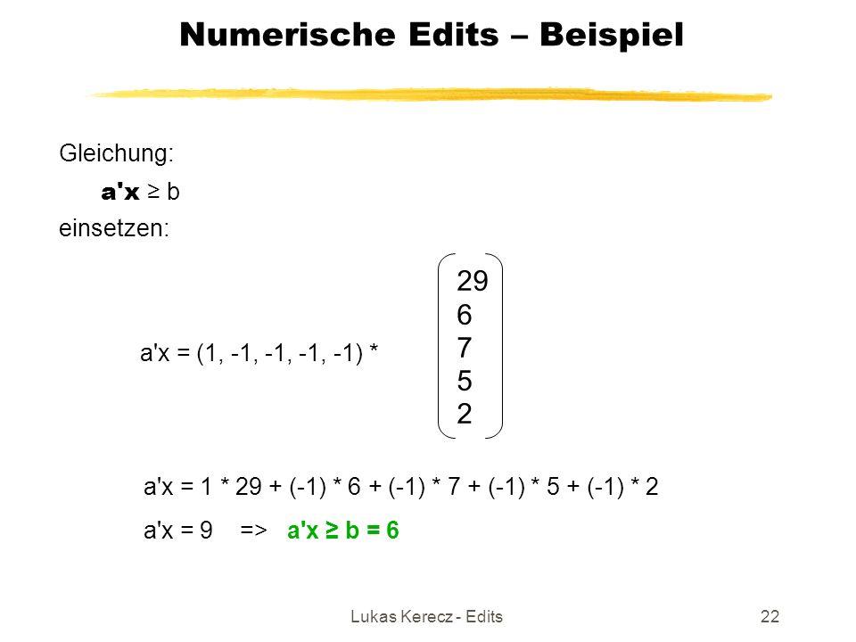 Lukas Kerecz - Edits22 Numerische Edits – Beispiel Gleichung: a x ≥ b einsetzen: 29 6 7 5 2 a x = 1 * 29 + (-1) * 6 + (-1) * 7 + (-1) * 5 + (-1) * 2 a x = (1, -1, -1, -1, -1) * a x = 9 => a x ≥ b = 6