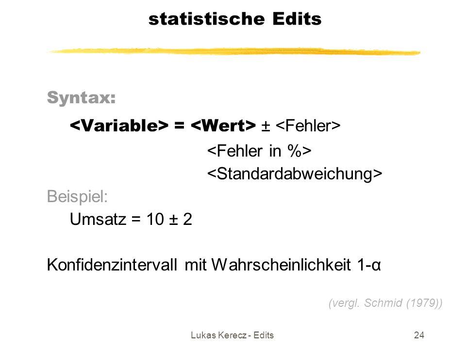 Lukas Kerecz - Edits24 statistische Edits Syntax: = ± Beispiel: Umsatz = 10 ± 2 Konfidenzintervall mit Wahrscheinlichkeit 1-α (vergl. Schmid (1979))