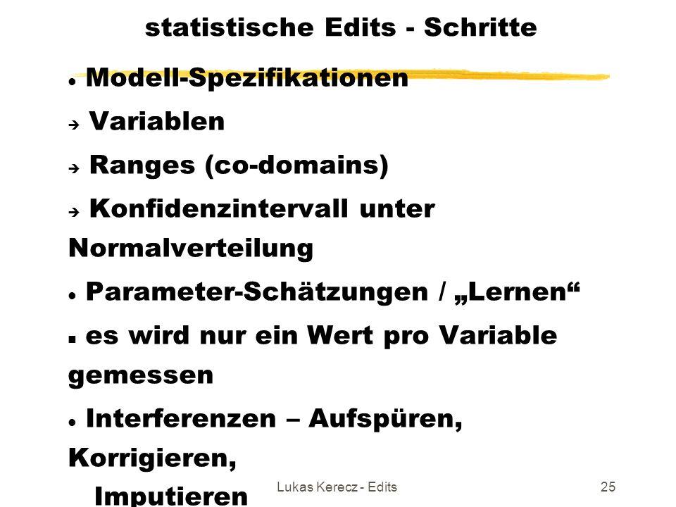"""Lukas Kerecz - Edits25 statistische Edits - Schritte Modell-Spezifikationen  Variablen  Ranges (co-domains)   Konfidenzintervall unter Normalverteilung Parameter-Schätzungen / """"Lernen es wird nur ein Wert pro Variable gemessen Interferenzen – Aufspüren, Korrigieren, Imputieren"""