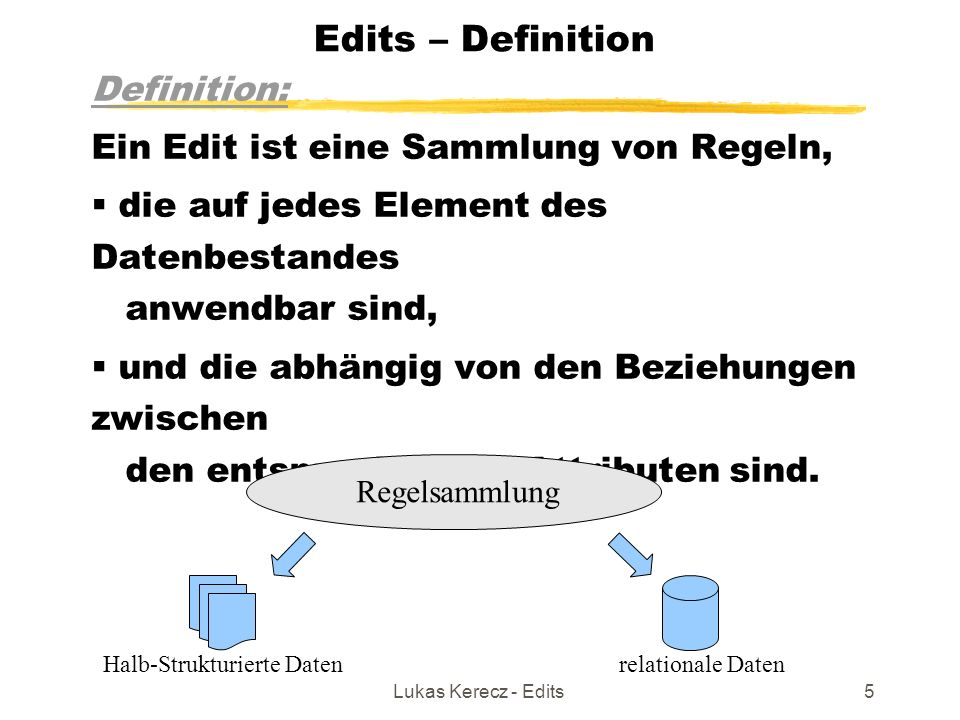 Lukas Kerecz - Edits5 Edits – Definition Definition: Ein Edit ist eine Sammlung von Regeln,  die auf jedes Element des Datenbestandes anwendbar sind,  und die abhängig von den Beziehungen zwischen den entsprechenden Attributen sind.