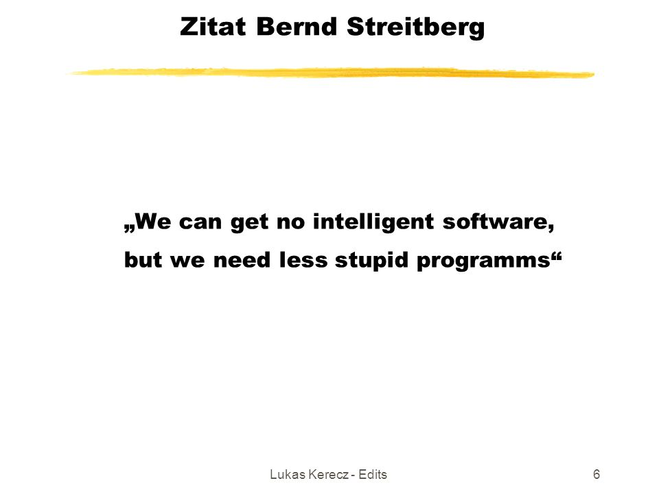 "Lukas Kerecz - Edits6 Zitat Bernd Streitberg ""We can get no intelligent software, but we need less stupid programms"