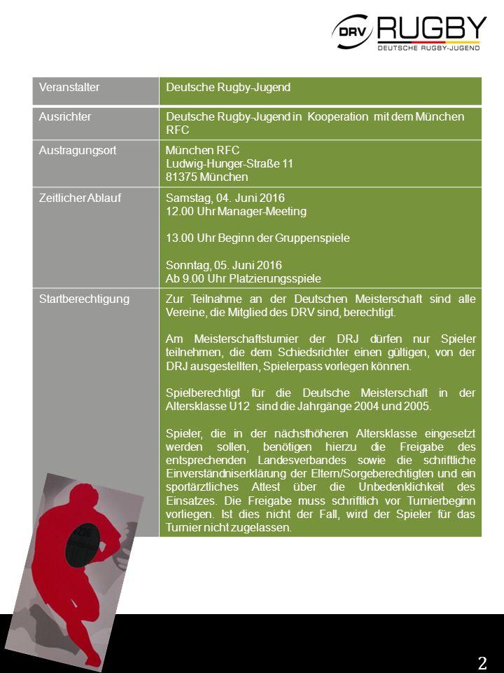 2 VeranstalterDeutsche Rugby-Jugend AusrichterDeutsche Rugby-Jugend in Kooperation mit dem München RFC AustragungsortMünchen RFC Ludwig-Hunger-Straße 11 81375 München Zeitlicher AblaufSamstag, 04.