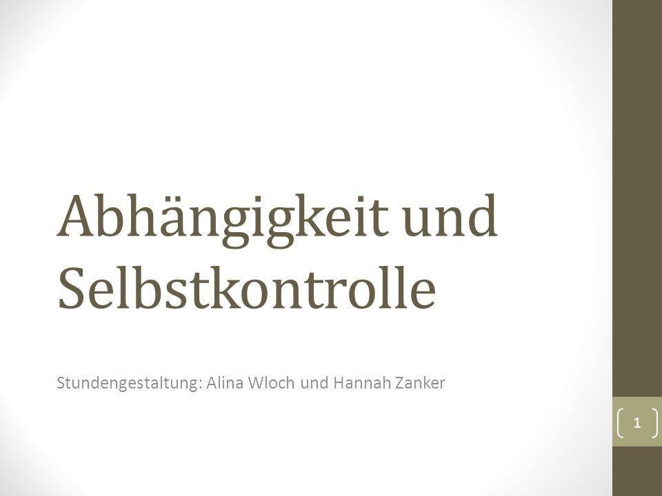 Abhängigkeit und Selbstkontrolle Stundengestaltung: Alina Wloch und Hannah Zanker 1