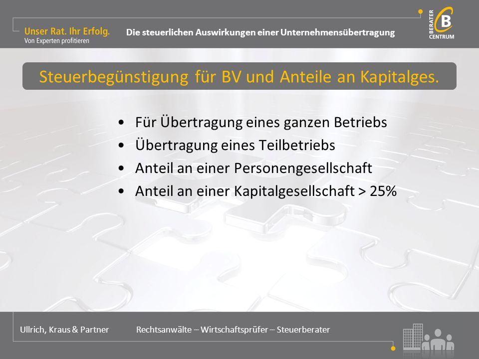 Für Übertragung eines ganzen Betriebs Übertragung eines Teilbetriebs Anteil an einer Personengesellschaft Anteil an einer Kapitalgesellschaft > 25% Steuerbegünstigung für BV und Anteile an Kapitalges.