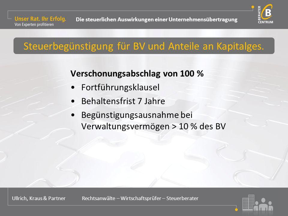 Verschonungsabschlag von 100 % Fortführungsklausel Behaltensfrist 7 Jahre Begünstigungsausnahme bei Verwaltungsvermögen > 10 % des BV Steuerbegünstigung für BV und Anteile an Kapitalges.