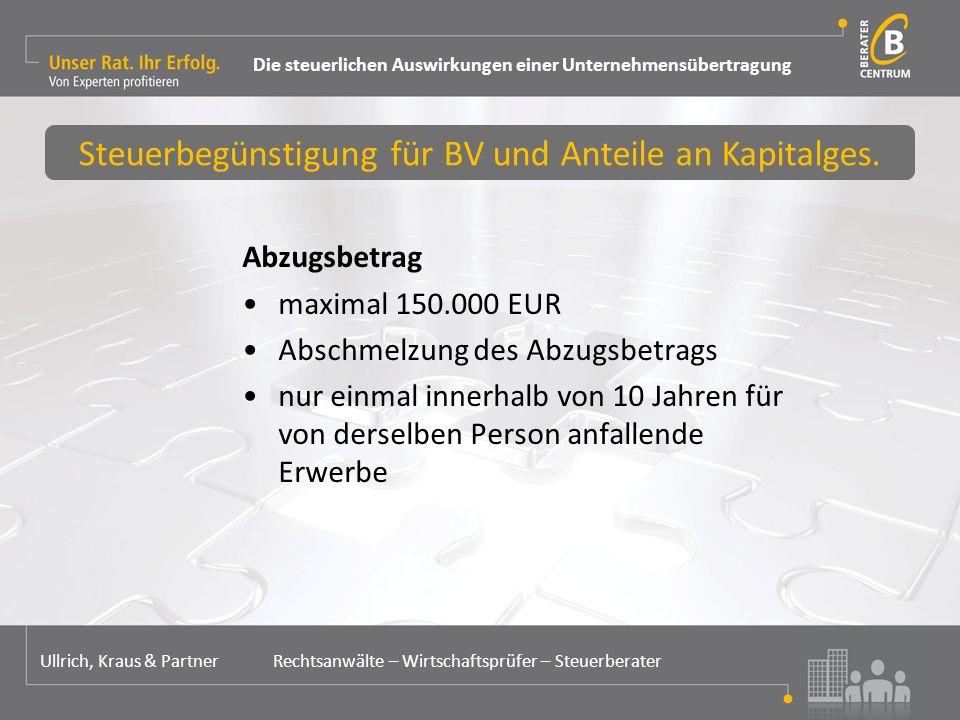 Abzugsbetrag maximal 150.000 EUR Abschmelzung des Abzugsbetrags nur einmal innerhalb von 10 Jahren für von derselben Person anfallende Erwerbe Steuerbegünstigung für BV und Anteile an Kapitalges.