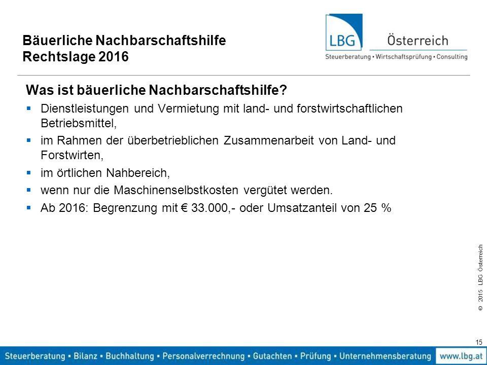 © 2015 LBG Österreich 15 Bäuerliche Nachbarschaftshilfe Rechtslage 2016 Was ist bäuerliche Nachbarschaftshilfe?  Dienstleistungen und Vermietung mit
