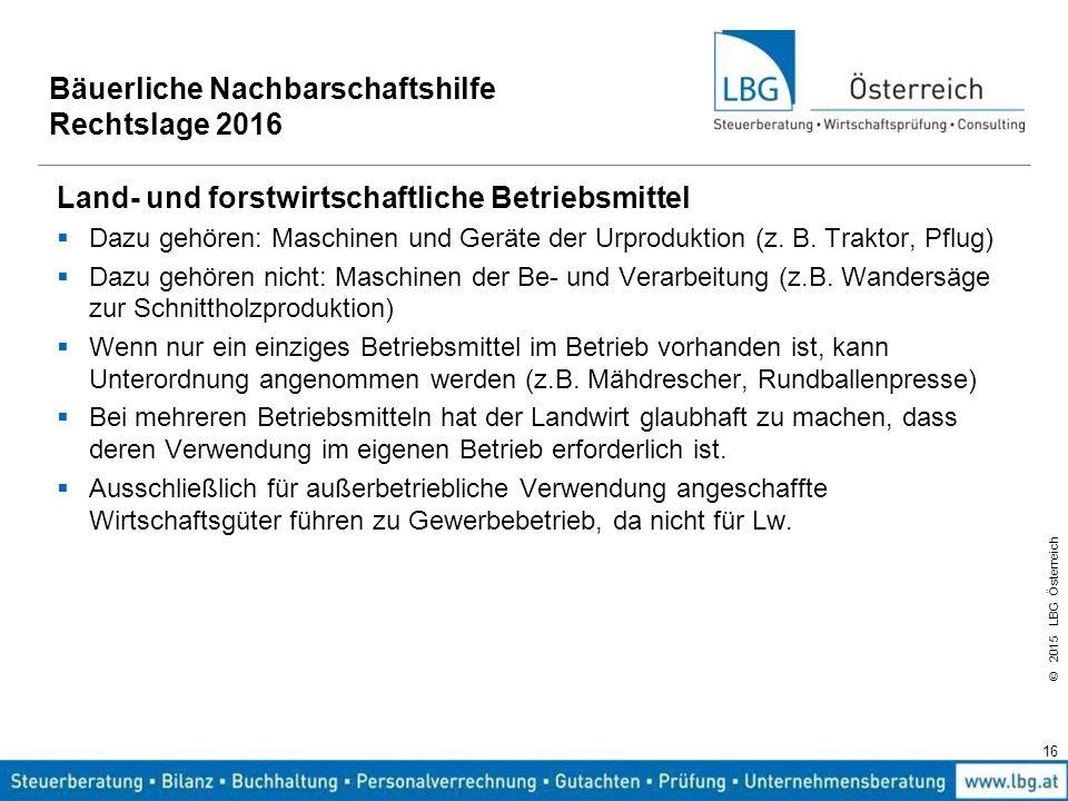 © 2015 LBG Österreich 16 Bäuerliche Nachbarschaftshilfe Rechtslage 2016 Land- und forstwirtschaftliche Betriebsmittel  Dazu gehören: Maschinen und Ge