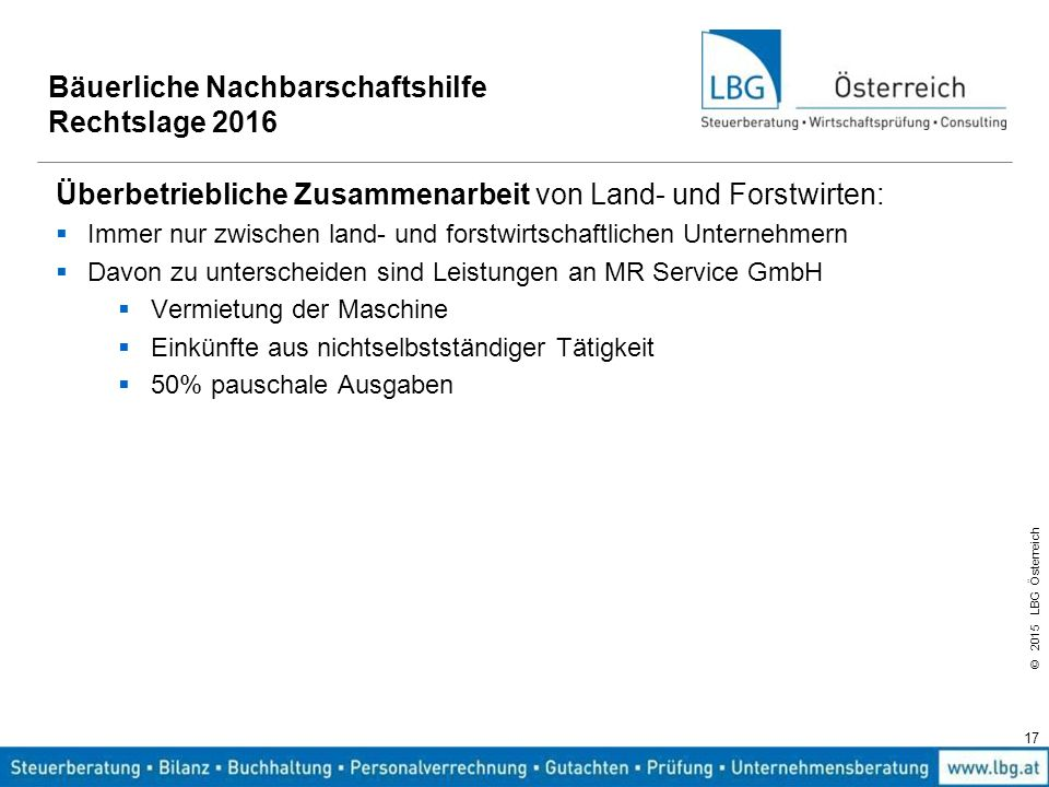 © 2015 LBG Österreich 17 Bäuerliche Nachbarschaftshilfe Rechtslage 2016 Überbetriebliche Zusammenarbeit von Land- und Forstwirten:  Immer nur zwische