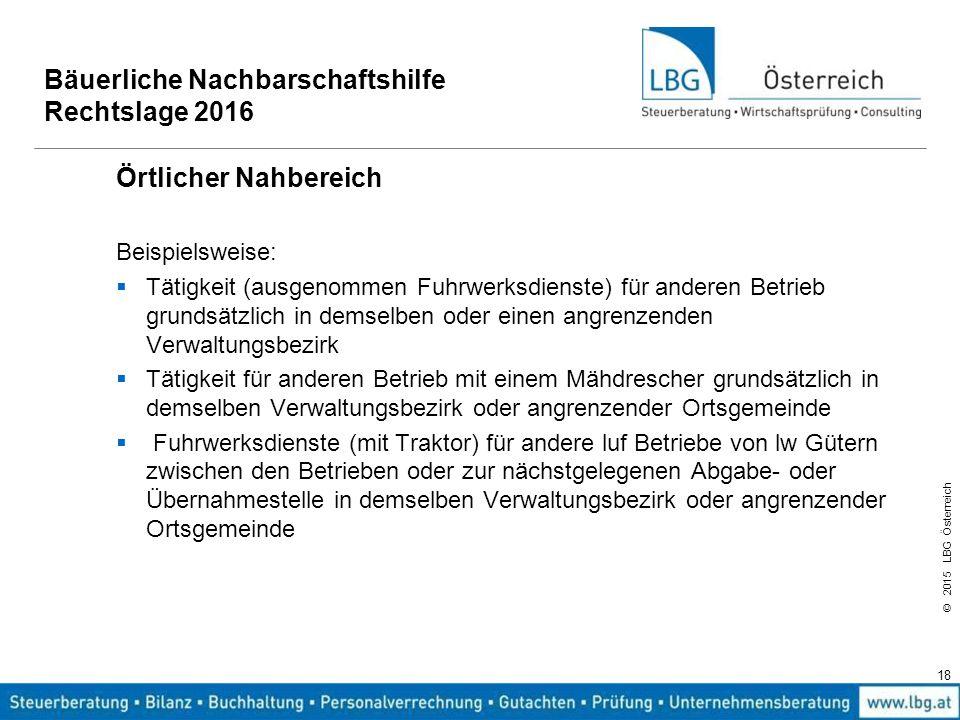 © 2015 LBG Österreich 18 Bäuerliche Nachbarschaftshilfe Rechtslage 2016 Örtlicher Nahbereich Beispielsweise:  Tätigkeit (ausgenommen Fuhrwerksdienste