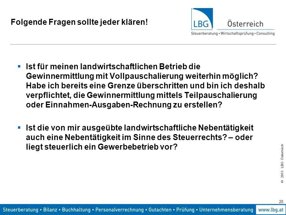 © 2015 LBG Österreich Folgende Fragen sollte jeder klären!  Ist für meinen landwirtschaftlichen Betrieb die Gewinnermittlung mit Vollpauschalierung w