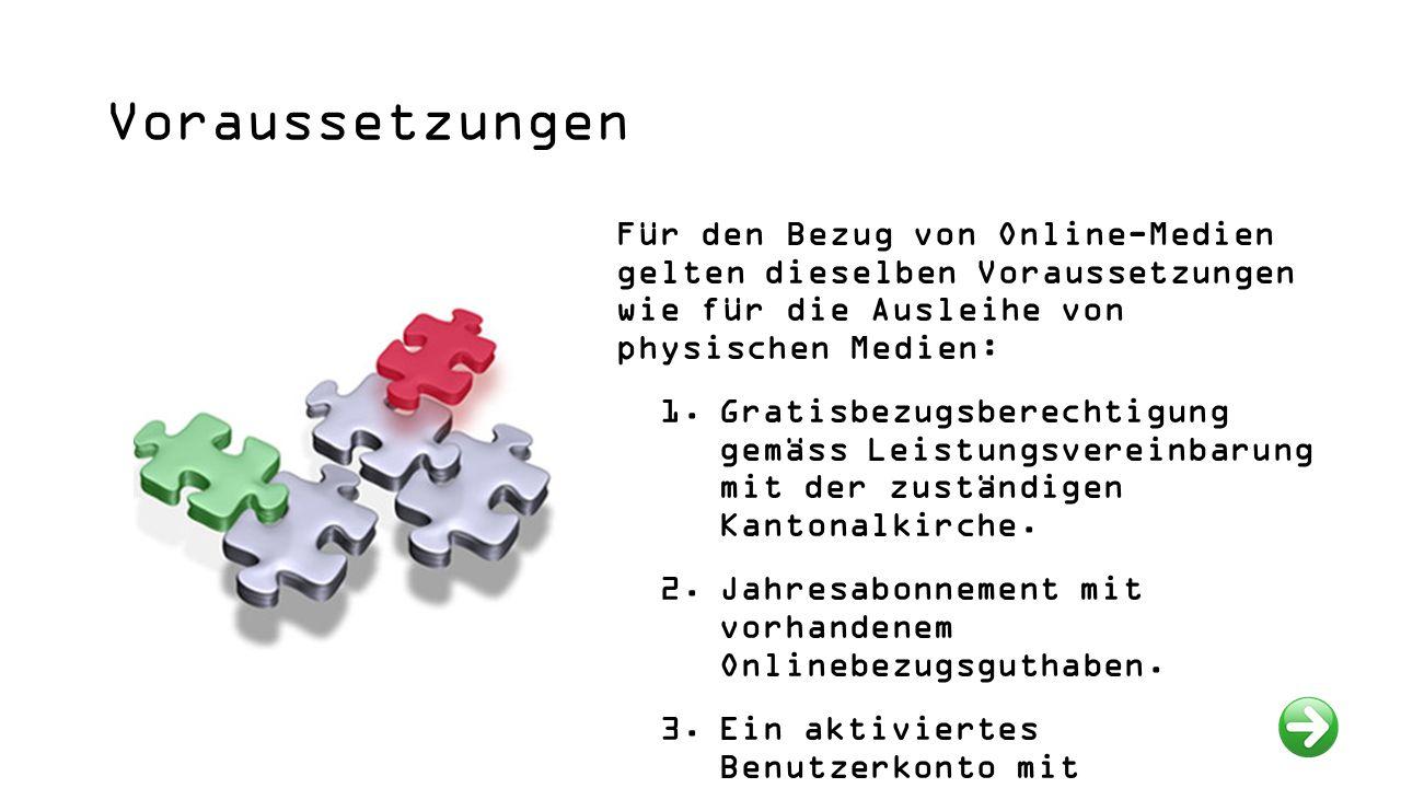 Voraussetzungen Für den Bezug von Online-Medien gelten dieselben Voraussetzungen wie für die Ausleihe von physischen Medien: 1.Gratisbezugsberechtigung gemäss Leistungsvereinbarung mit der zuständigen Kantonalkirche.