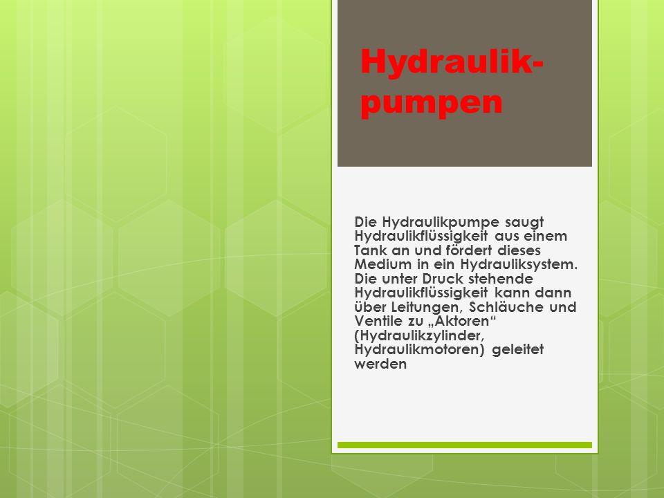 Hydraulik- pumpen Die Hydraulikpumpe saugt Hydraulikflüssigkeit aus einem Tank an und fördert dieses Medium in ein Hydrauliksystem.