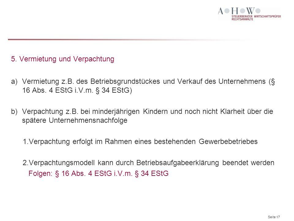 Seite 17 5. Vermietung und Verpachtung a)Vermietung z.B. des Betriebsgrundstückes und Verkauf des Unternehmens (§ 16 Abs. 4 EStG i.V.m. § 34 EStG) b)V
