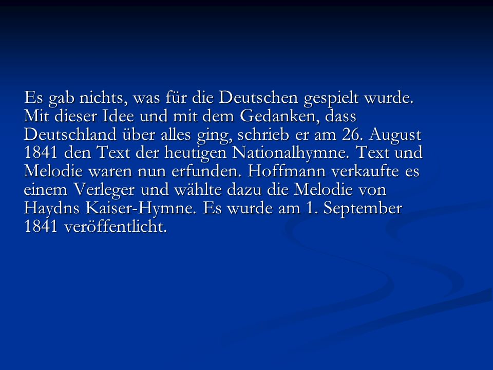 Deutschland Hymne Deutschland, Deutschland über alles, über alles in der Welt, Deutschland, Deutschland über alles, über alles in der Welt, wenn es stets zu Schutz und Trutze brüderlich zusammenhält.