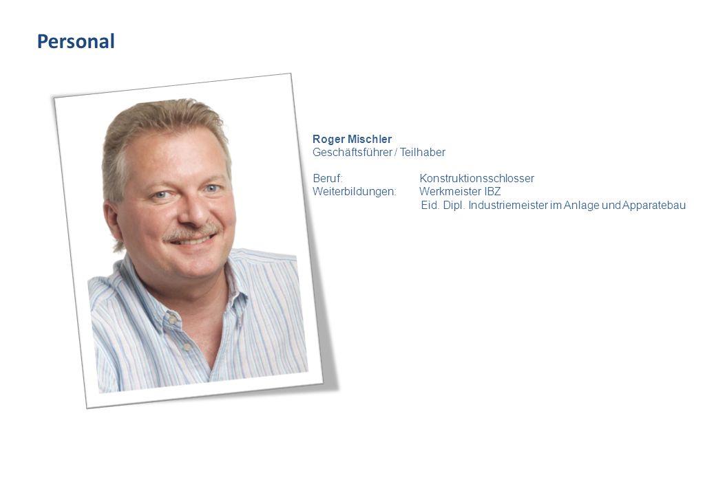 Personal Roger Mischler Geschäftsführer / Teilhaber Beruf: Konstruktionsschlosser Weiterbildungen: Werkmeister IBZ Eid.