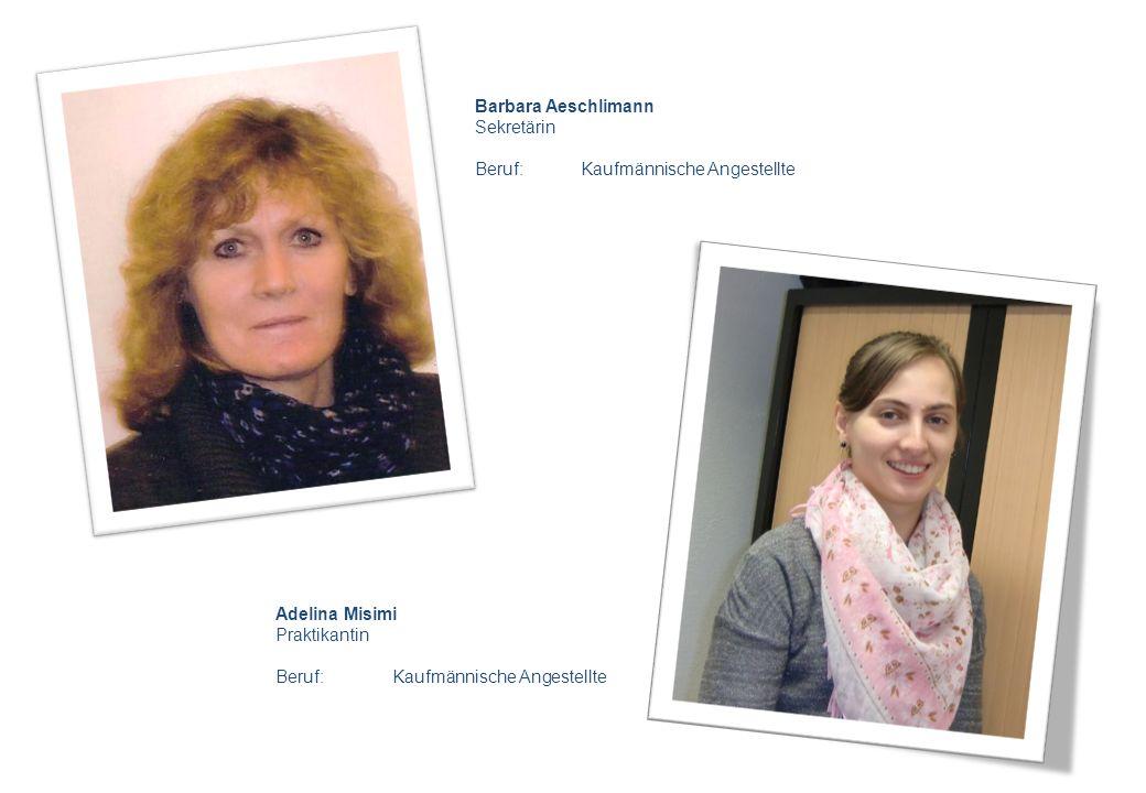 Barbara Aeschlimann Sekretärin Beruf: Kaufmännische Angestellte Adelina Misimi Praktikantin Beruf: Kaufmännische Angestellte