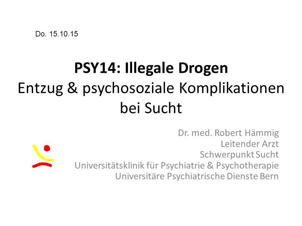 PSY14: Illegale Drogen Entzug & psychosoziale Komplikationen bei Sucht Do. 15.10.15 Dr. med. Robert Hämmig Leitender Arzt Schwerpunkt Sucht Universitä